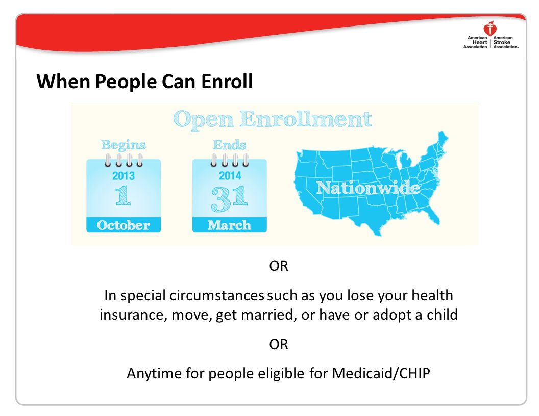 When People Can Enroll OR In special circumstances such as you lose your health insurance, move, get married, or have or adopt a child OR Anytime for people eligible for Medicaid/CHIP