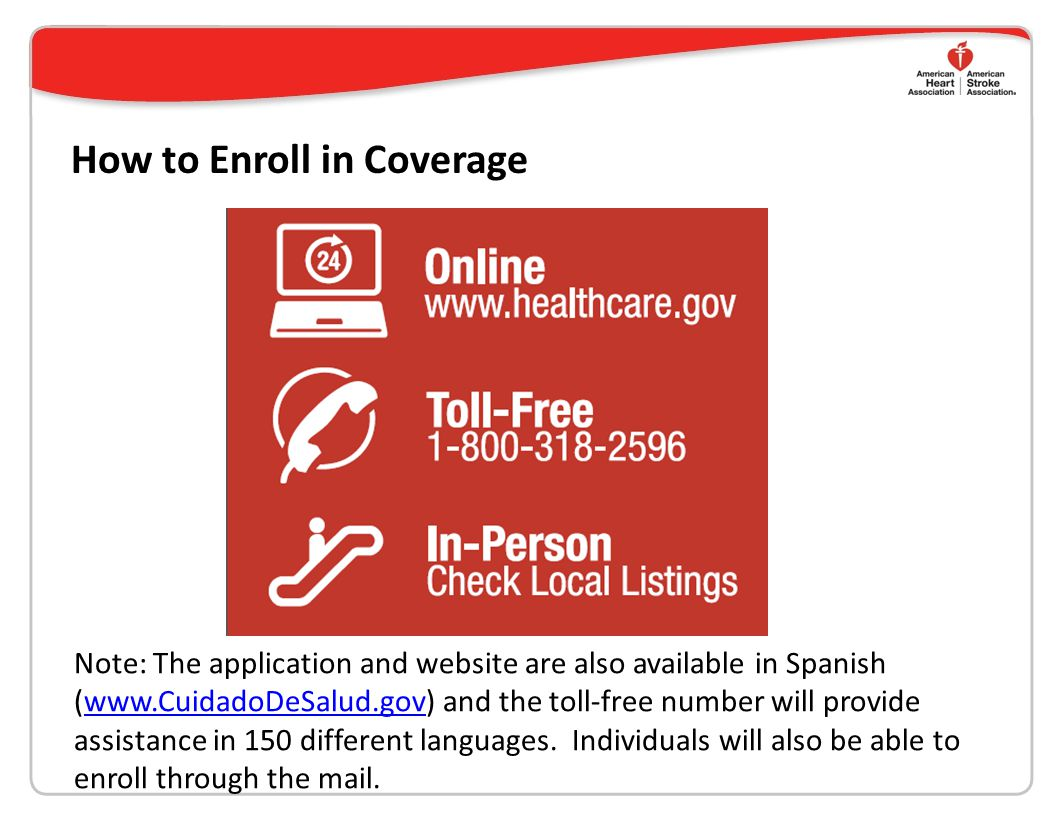 How to Enroll in Coverage Note: The application and website are also available in Spanish (www.CuidadoDeSalud.gov) and the toll-free number will provide assistance in 150 different languages.