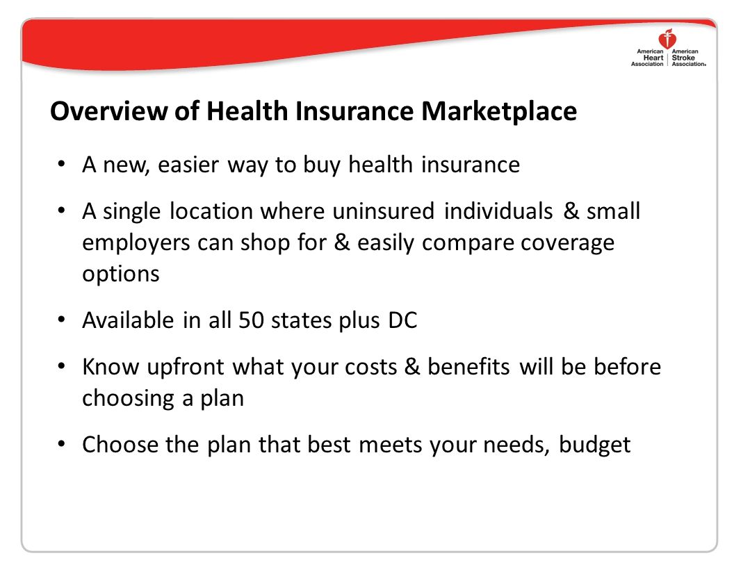 Overview of Health Insurance Marketplace A new, easier way to buy health insurance A single location where uninsured individuals & small employers can shop for & easily compare coverage options Available in all 50 states plus DC Know upfront what your costs & benefits will be before choosing a plan Choose the plan that best meets your needs, budget