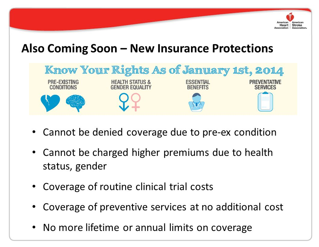 Also Coming Soon – New Insurance Protections Cannot be denied coverage due to pre-ex condition Cannot be charged higher premiums due to health status, gender Coverage of routine clinical trial costs Coverage of preventive services at no additional cost No more lifetime or annual limits on coverage