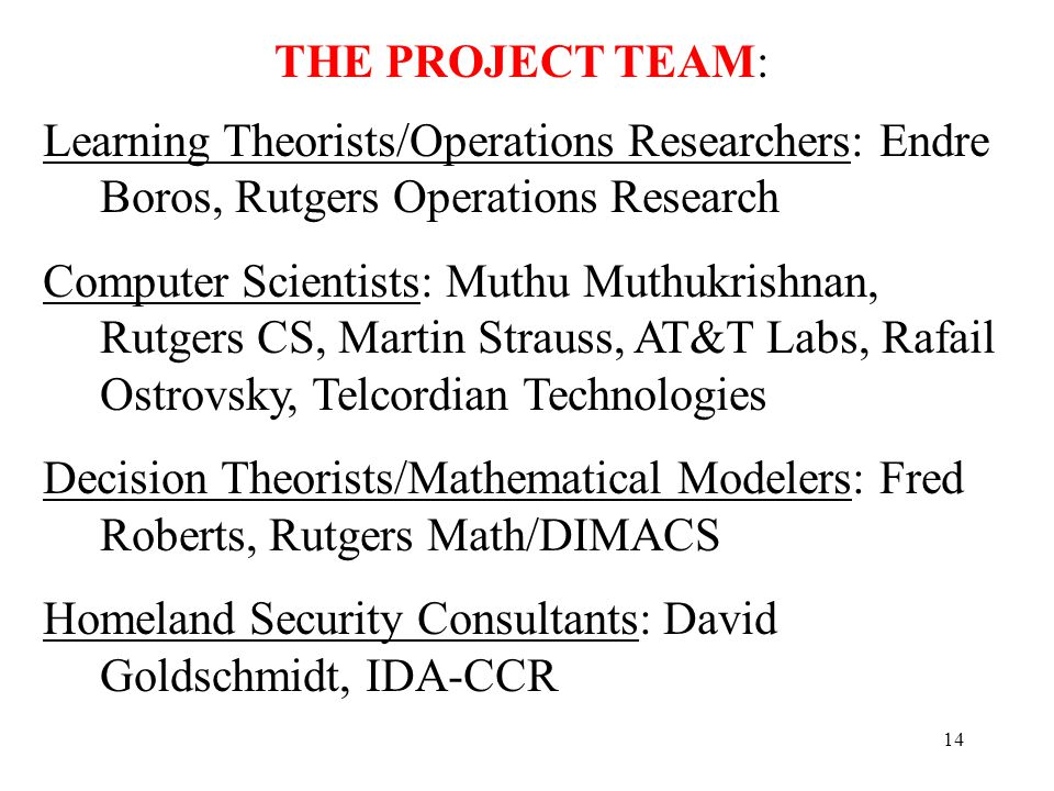 14 Learning Theorists/Operations Researchers: Endre Boros, Rutgers Operations Research Computer Scientists: Muthu Muthukrishnan, Rutgers CS, Martin Strauss, AT&T Labs, Rafail Ostrovsky, Telcordian Technologies Decision Theorists/Mathematical Modelers: Fred Roberts, Rutgers Math/DIMACS Homeland Security Consultants: David Goldschmidt, IDA-CCR THE PROJECT TEAM:
