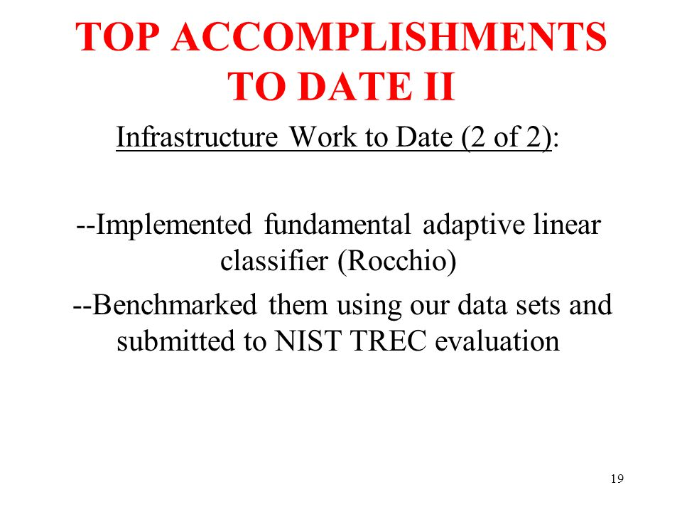 19 TOP ACCOMPLISHMENTS TO DATE II Infrastructure Work to Date (2 of 2): --Implemented fundamental adaptive linear classifier (Rocchio) --Benchmarked them using our data sets and submitted to NIST TREC evaluation