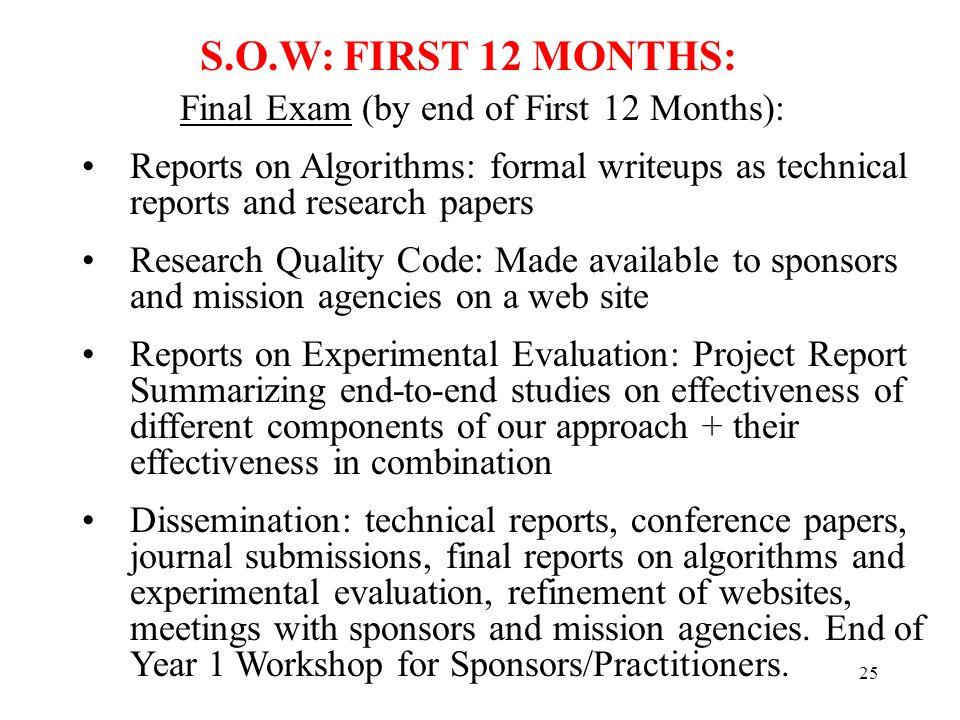 25 Final Exam (by end of First 12 Months): Reports on Algorithms: formal writeups as technical reports and research papers Research Quality Code: Made available to sponsors and mission agencies on a web site Reports on Experimental Evaluation: Project Report Summarizing end-to-end studies on effectiveness of different components of our approach + their effectiveness in combination Dissemination: technical reports, conference papers, journal submissions, final reports on algorithms and experimental evaluation, refinement of websites, meetings with sponsors and mission agencies.