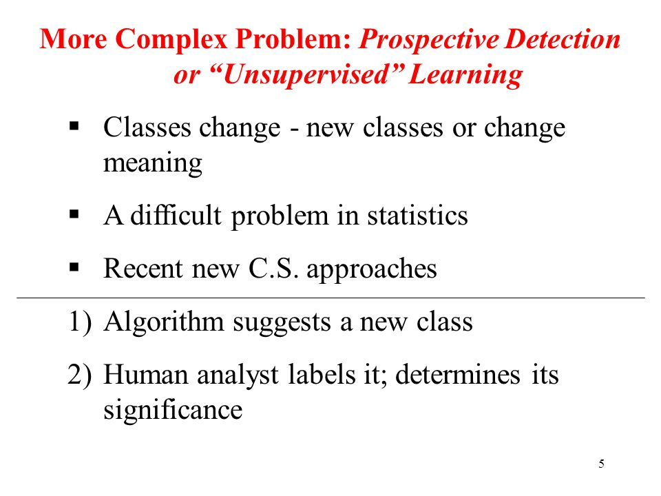 5 More Complex Problem: Prospective Detection or Unsupervised Learning  Classes change - new classes or change meaning  A difficult problem in statistics  Recent new C.S.