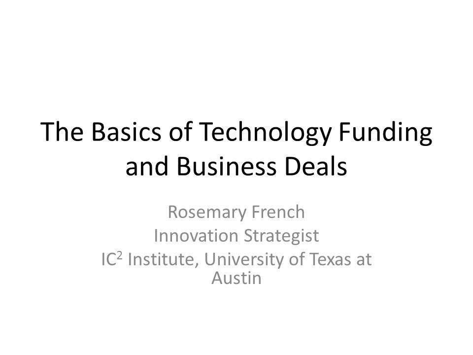 The Basics of Technology Funding and Business Deals Rosemary French Innovation Strategist IC 2 Institute, University of Texas at Austin
