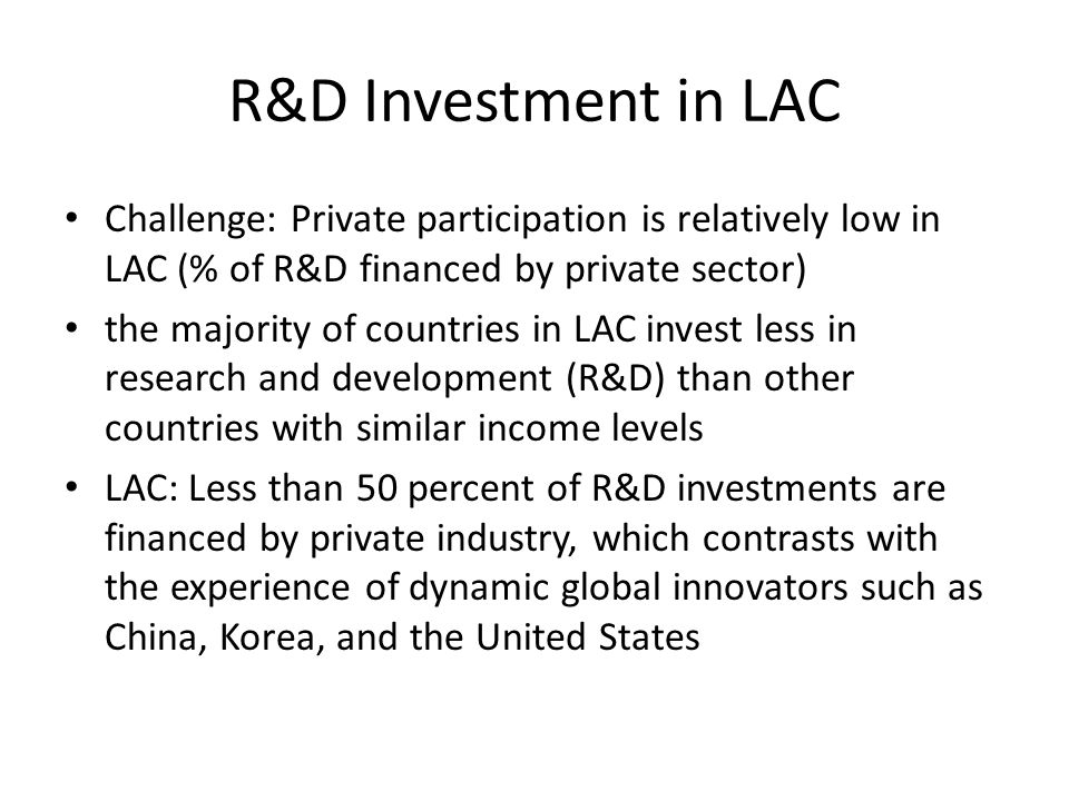 R&D Investment in LAC Challenge: Private participation is relatively low in LAC (% of R&D financed by private sector) the majority of countries in LAC invest less in research and development (R&D) than other countries with similar income levels LAC: Less than 50 percent of R&D investments are financed by private industry, which contrasts with the experience of dynamic global innovators such as China, Korea, and the United States