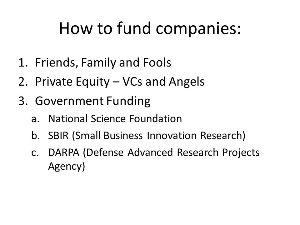 How to fund companies: 1.Friends, Family and Fools 2.Private Equity – VCs and Angels 3.Government Funding a.National Science Foundation b.SBIR (Small Business Innovation Research) c.DARPA (Defense Advanced Research Projects Agency)