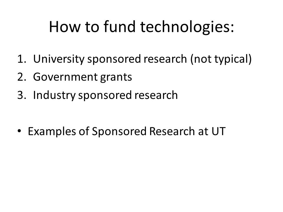 How to fund technologies: 1.University sponsored research (not typical) 2.Government grants 3.Industry sponsored research Examples of Sponsored Research at UT