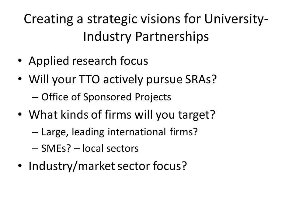 Creating a strategic visions for University- Industry Partnerships Applied research focus Will your TTO actively pursue SRAs.