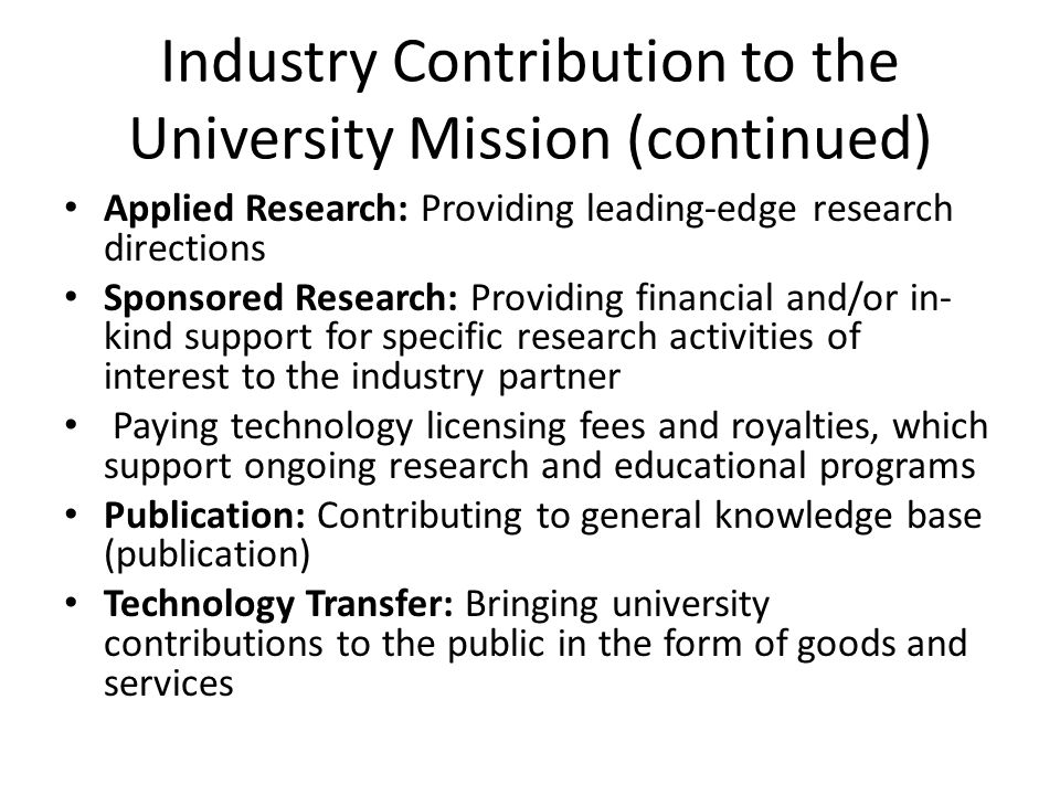 Industry Contribution to the University Mission (continued) Applied Research: Providing leading-edge research directions Sponsored Research: Providing financial and/or in- kind support for specific research activities of interest to the industry partner Paying technology licensing fees and royalties, which support ongoing research and educational programs Publication: Contributing to general knowledge base (publication) Technology Transfer: Bringing university contributions to the public in the form of goods and services