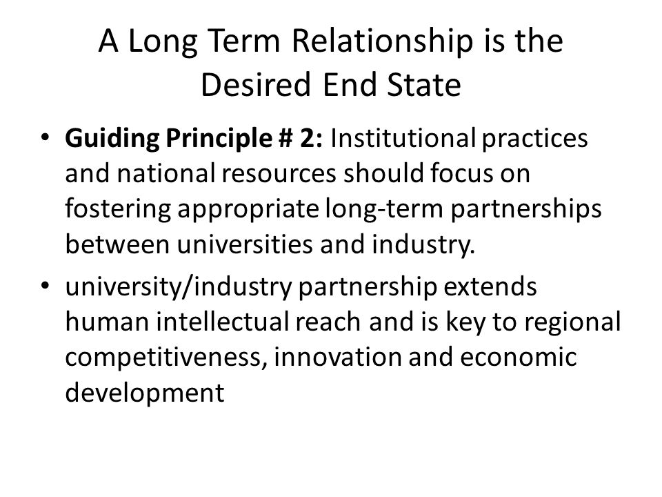 A Long Term Relationship is the Desired End State Guiding Principle # 2: Institutional practices and national resources should focus on fostering appropriate long-term partnerships between universities and industry.