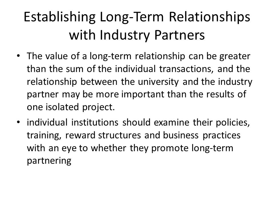 Establishing Long-Term Relationships with Industry Partners The value of a long-term relationship can be greater than the sum of the individual transactions, and the relationship between the university and the industry partner may be more important than the results of one isolated project.