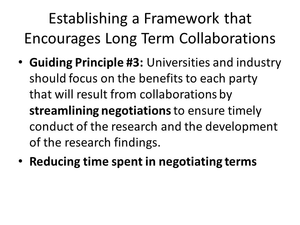 Establishing a Framework that Encourages Long Term Collaborations Guiding Principle #3: Universities and industry should focus on the benefits to each party that will result from collaborations by streamlining negotiations to ensure timely conduct of the research and the development of the research findings.