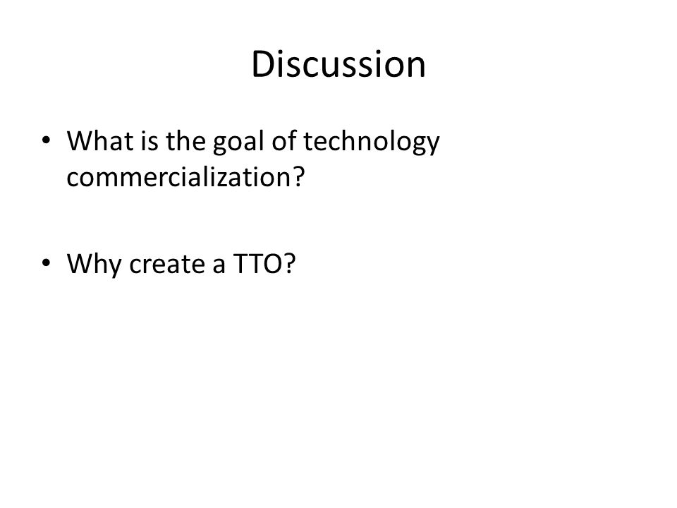 Discussion What is the goal of technology commercialization Why create a TTO