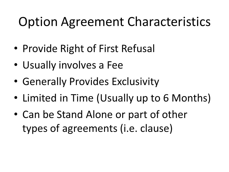 Option Agreement Characteristics Provide Right of First Refusal Usually involves a Fee Generally Provides Exclusivity Limited in Time (Usually up to 6 Months) Can be Stand Alone or part of other types of agreements (i.e.