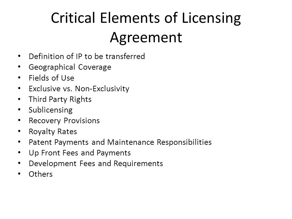 Critical Elements of Licensing Agreement Definition of IP to be transferred Geographical Coverage Fields of Use Exclusive vs.