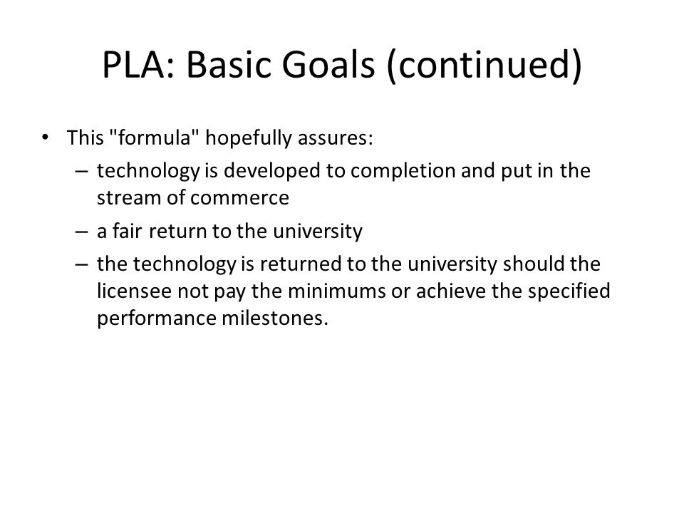 PLA: Basic Goals (continued) This formula hopefully assures: – technology is developed to completion and put in the stream of commerce – a fair return to the university – the technology is returned to the university should the licensee not pay the minimums or achieve the specified performance milestones.