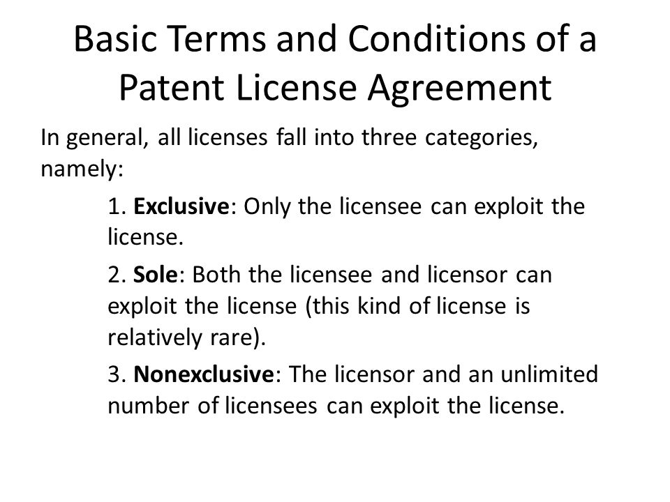 Basic Terms and Conditions of a Patent License Agreement In general, all licenses fall into three categories, namely: 1.