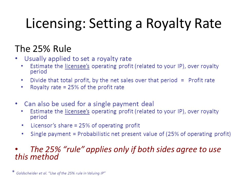 Licensing: Setting a Royalty Rate The 25% Rule Usually applied to set a royalty rate Estimate the licensee's operating profit (related to your IP), over royalty period Divide that total profit, by the net sales over that period = Profit rate Royalty rate = 25% of the profit rate Can also be used for a single payment deal Estimate the licensee's operating profit (related to your IP), over royalty period Licensor's share = 25% of operating profit Single payment = Probabilistic net present value of (25% of operating profit) The 25% rule applies only if both sides agree to use this method * Goldscheider et al.