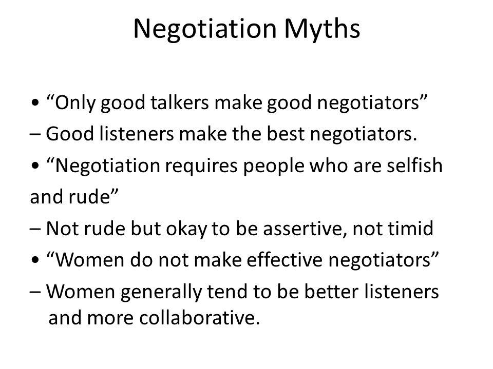 Negotiation Myths Only good talkers make good negotiators – Good listeners make the best negotiators.