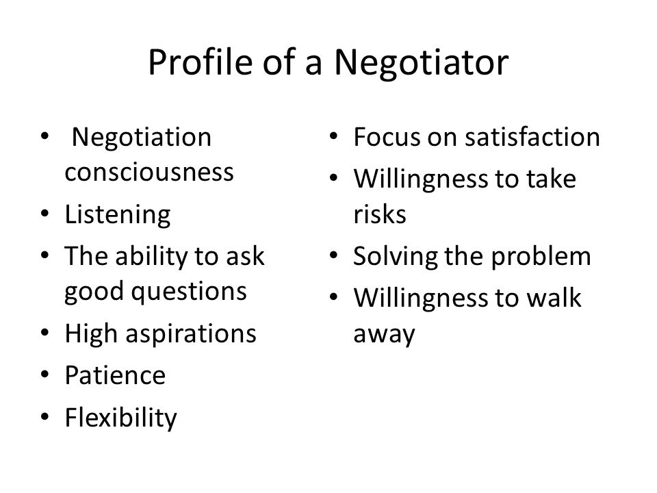 Profile of a Negotiator Negotiation consciousness Listening The ability to ask good questions High aspirations Patience Flexibility Focus on satisfaction Willingness to take risks Solving the problem Willingness to walk away
