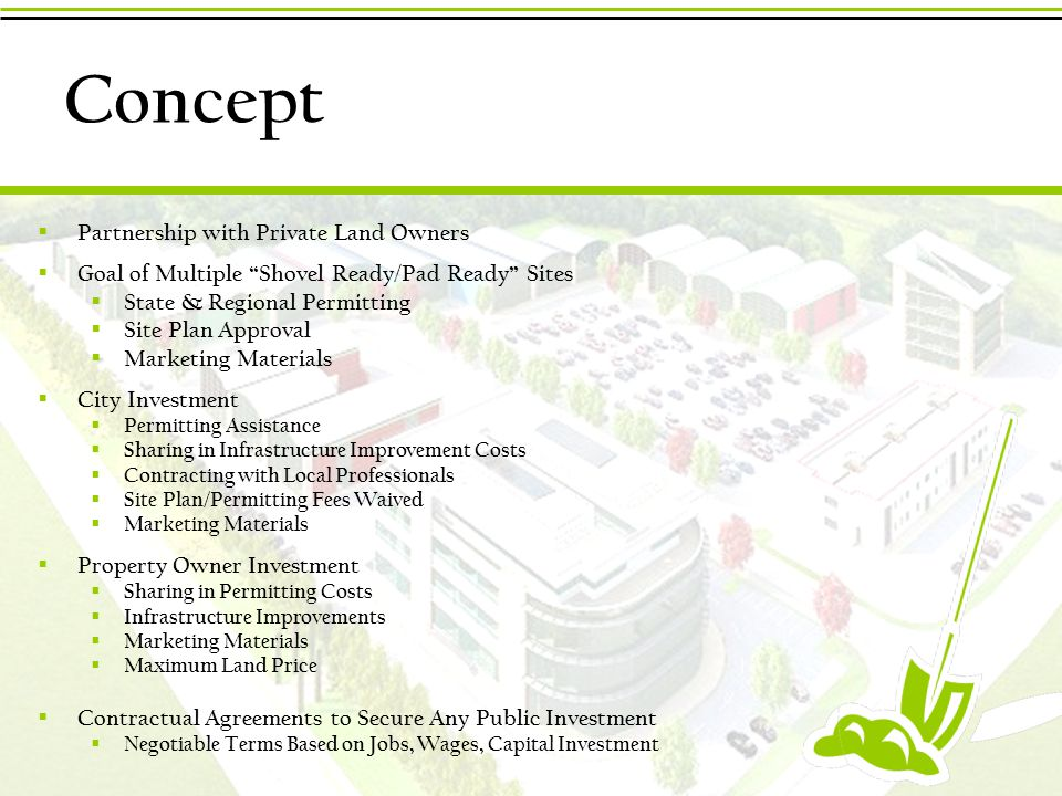 Concept  Partnership with Private Land Owners  Goal of Multiple Shovel Ready/Pad Ready Sites  State & Regional Permitting  Site Plan Approval  Marketing Materials  City Investment  Permitting Assistance  Sharing in Infrastructure Improvement Costs  Contracting with Local Professionals  Site Plan/Permitting Fees Waived  Marketing Materials  Property Owner Investment  Sharing in Permitting Costs  Infrastructure Improvements  Marketing Materials  Maximum Land Price  Contractual Agreements to Secure Any Public Investment  Negotiable Terms Based on Jobs, Wages, Capital Investment