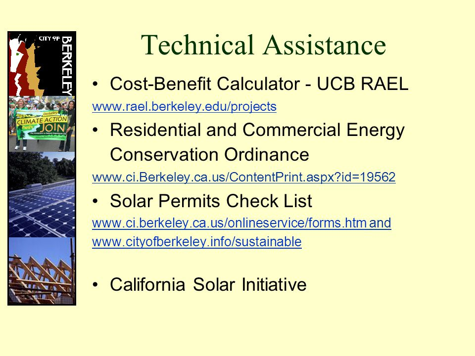 Technical Assistance Cost-Benefit Calculator - UCB RAEL www.rael.berkeley.edu/projects Residential and Commercial Energy Conservation Ordinance www.ci.Berkeley.ca.us/ContentPrint.aspx id=19562 Solar Permits Check List www.ci.berkeley.ca.us/onlineservice/forms.htmwww.ci.berkeley.ca.us/onlineservice/forms.htm and www.cityofberkeley.info/sustainable California Solar Initiative