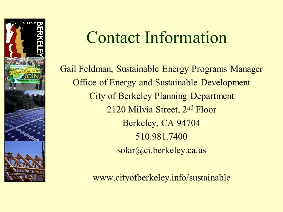 Contact Information Gail Feldman, Sustainable Energy Programs Manager Office of Energy and Sustainable Development City of Berkeley Planning Department 2120 Milvia Street, 2 nd Floor Berkeley, CA 94704 510.981.7400 solar@ci.berkeley.ca.us www.cityofberkeley.info/sustainable