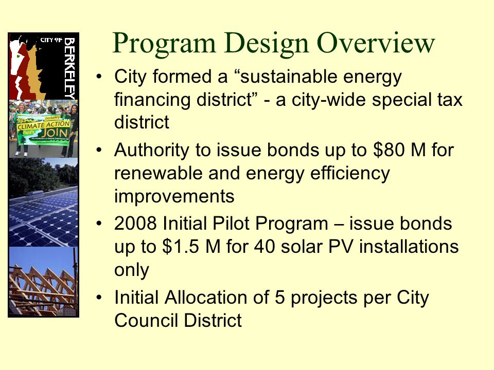 Program Design Overview City formed a sustainable energy financing district - a city-wide special tax district Authority to issue bonds up to $80 M for renewable and energy efficiency improvements 2008 Initial Pilot Program – issue bonds up to $1.5 M for 40 solar PV installations only Initial Allocation of 5 projects per City Council District