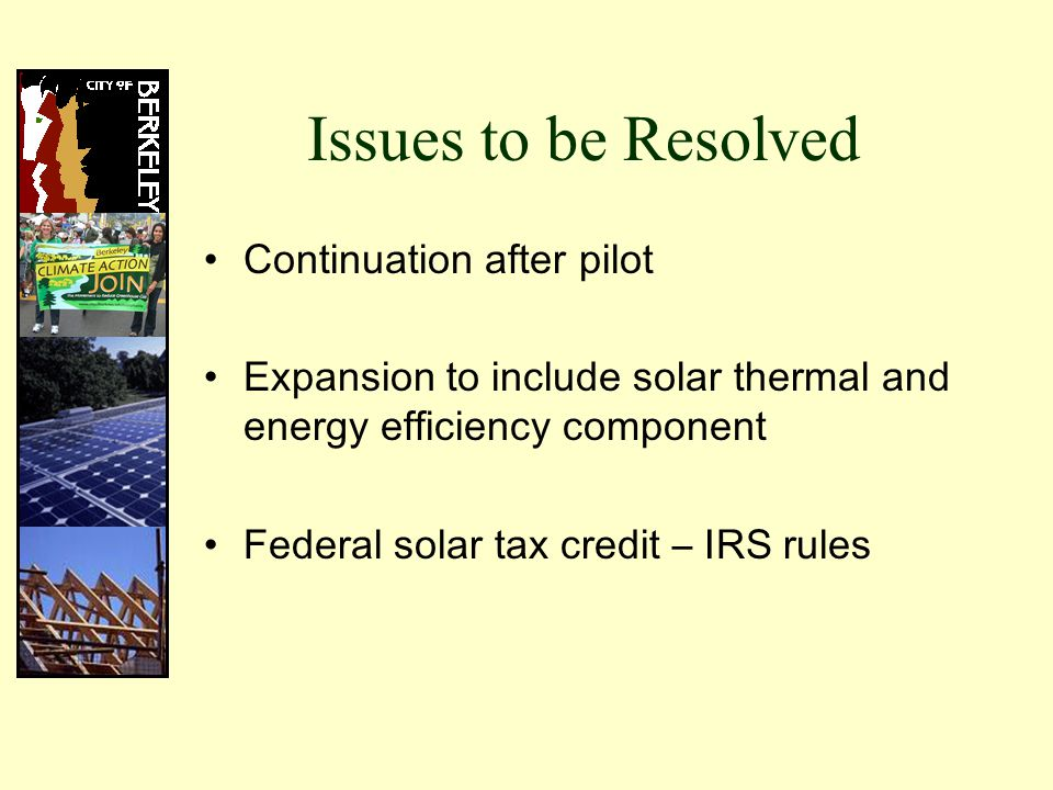 Issues to be Resolved Continuation after pilot Expansion to include solar thermal and energy efficiency component Federal solar tax credit – IRS rules