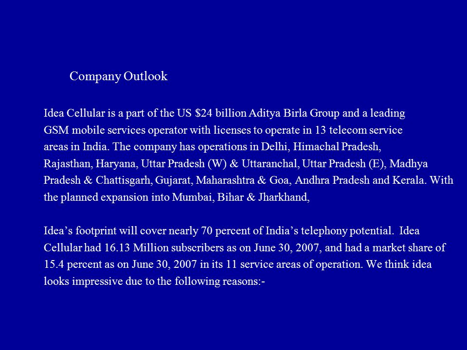 Company Outlook Idea Cellular is a part of the US $24 billion Aditya Birla Group and a leading GSM mobile services operator with licenses to operate i
