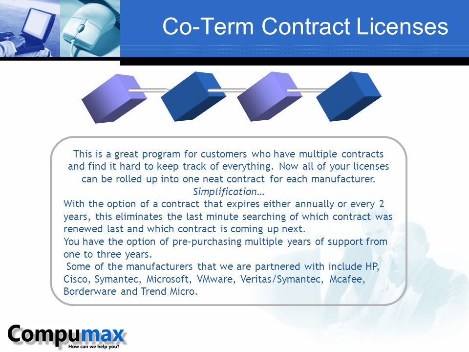 Co-Term Contract Licenses This is a great program for customers who have multiple contracts and find it hard to keep track of everything.