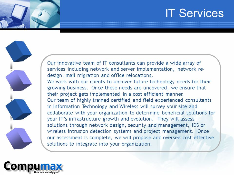 IT Services Our innovative team of IT consultants can provide a wide array of services including network and server implementation, network re- design, mail migration and office relocations.