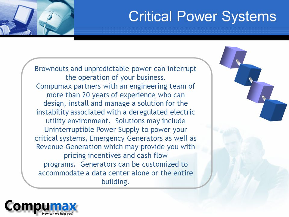 Critical Power Systems Brownouts and unpredictable power can interrupt the operation of your business. Compumax partners with an engineering team of m