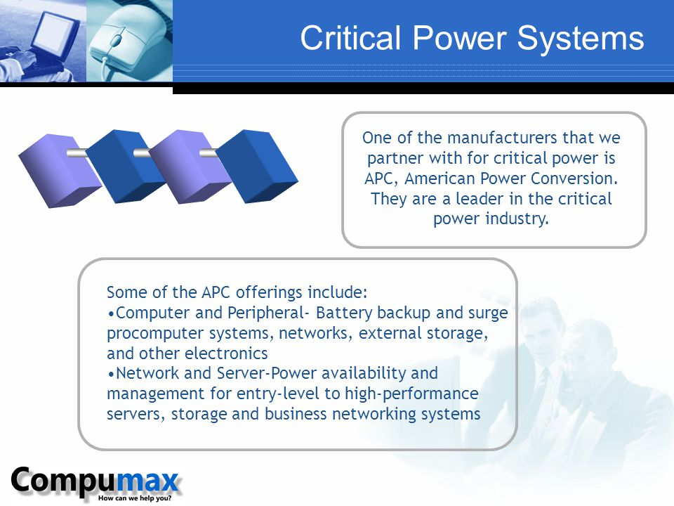 Critical Power Systems One of the manufacturers that we partner with for critical power is APC, American Power Conversion. They are a leader in the cr