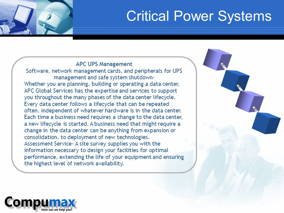 Critical Power Systems APC UPS Management Software, network management cards, and peripherals for UPS management and safe system shutdown- Whether you are planning, building or operating a data center, APC Global Services has the expertise and services to support you throughout the many phases of the data center lifecycle.