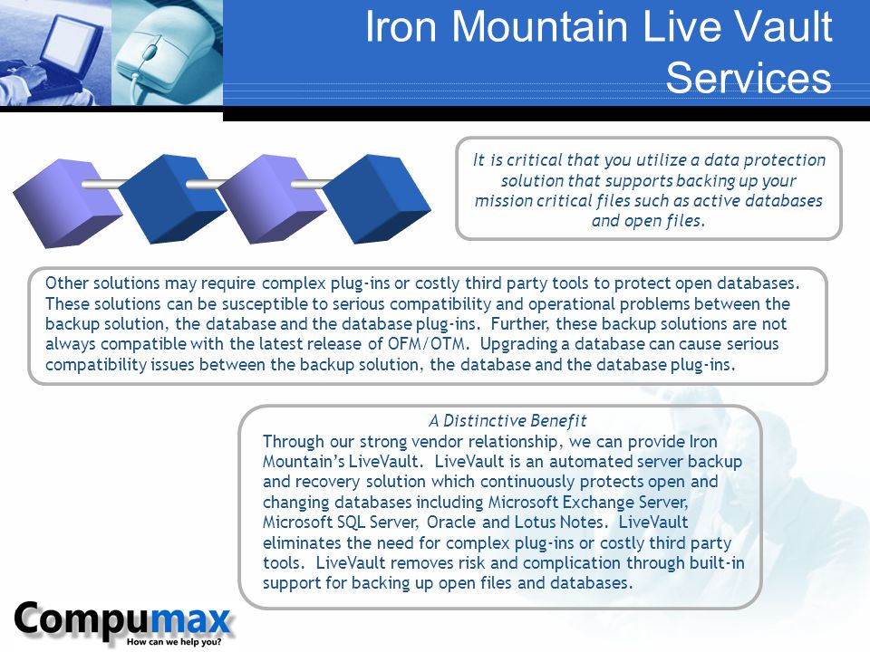 Iron Mountain Live Vault Services Other solutions may require complex plug-ins or costly third party tools to protect open databases. These solutions