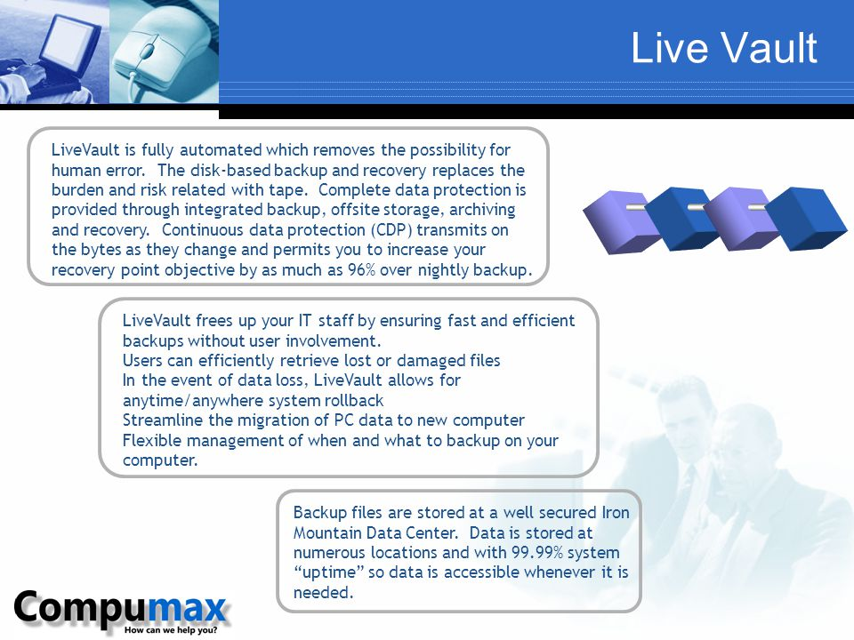 Live Vault LiveVault frees up your IT staff by ensuring fast and efficient backups without user involvement. Users can efficiently retrieve lost or da