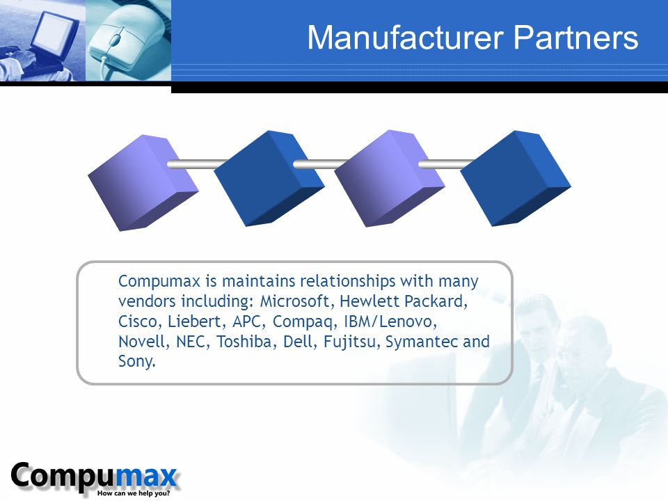 Manufacturer Partners Compumax is maintains relationships with many vendors including: Microsoft, Hewlett Packard, Cisco, Liebert, APC, Compaq, IBM/Le