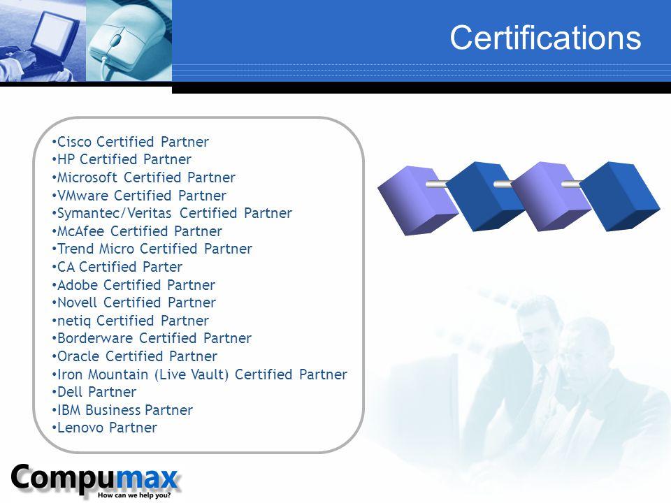 Certifications Cisco Certified Partner HP Certified Partner Microsoft Certified Partner VMware Certified Partner Symantec/Veritas Certified Partner McAfee Certified Partner Trend Micro Certified Partner CA Certified Parter Adobe Certified Partner Novell Certified Partner netiq Certified Partner Borderware Certified Partner Oracle Certified Partner Iron Mountain (Live Vault) Certified Partner Dell Partner IBM Business Partner Lenovo Partner