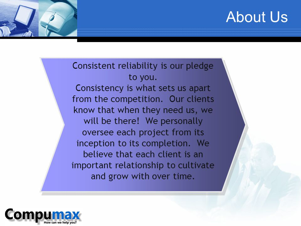 About Us Consistent reliability is our pledge to you. Consistency is what sets us apart from the competition. Our clients know that when they need us,