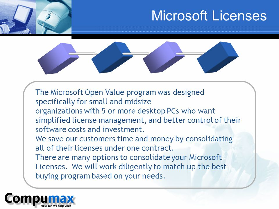 Microsoft Licenses The Microsoft Open Value program was designed specifically for small and midsize organizations with 5 or more desktop PCs who want simplified license management, and better control of their software costs and investment.