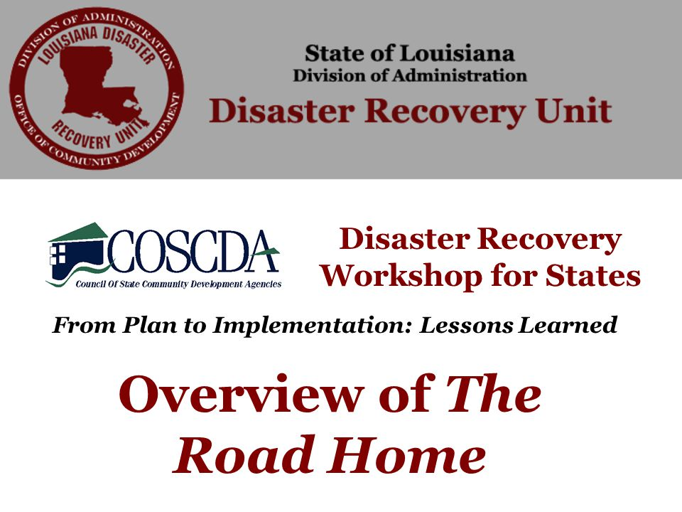 Disaster Recovery Workshop for States From Plan to Implementation: Lessons Learned Overview of The Road Home