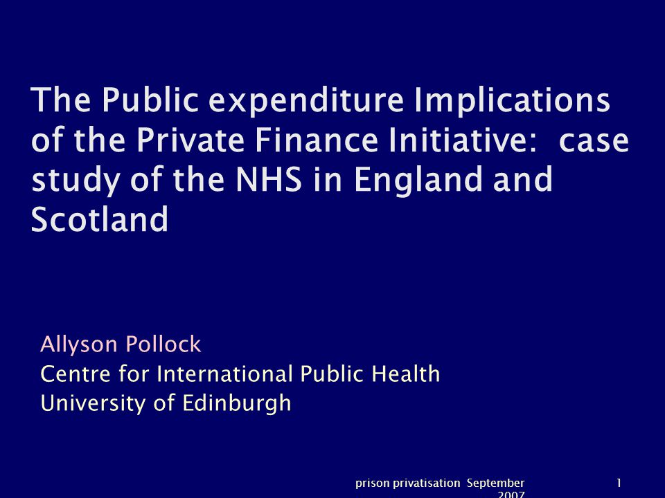 prison privatisation September 2007 1 The Public expenditure Implications of the Private Finance Initiative: case study of the NHS in England and Scotland Allyson Pollock Centre for International Public Health University of Edinburgh