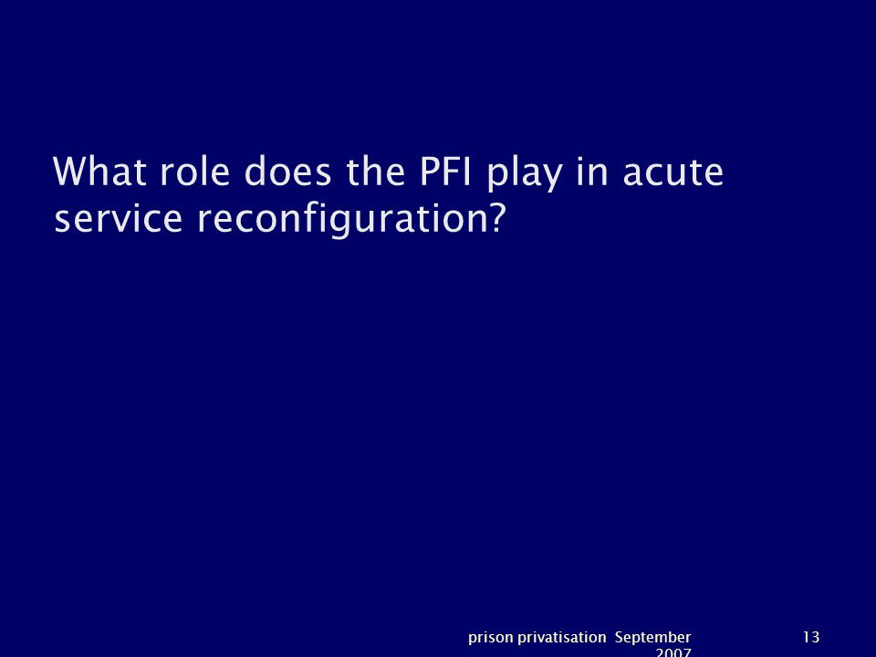 prison privatisation September 2007 13 What role does the PFI play in acute service reconfiguration?