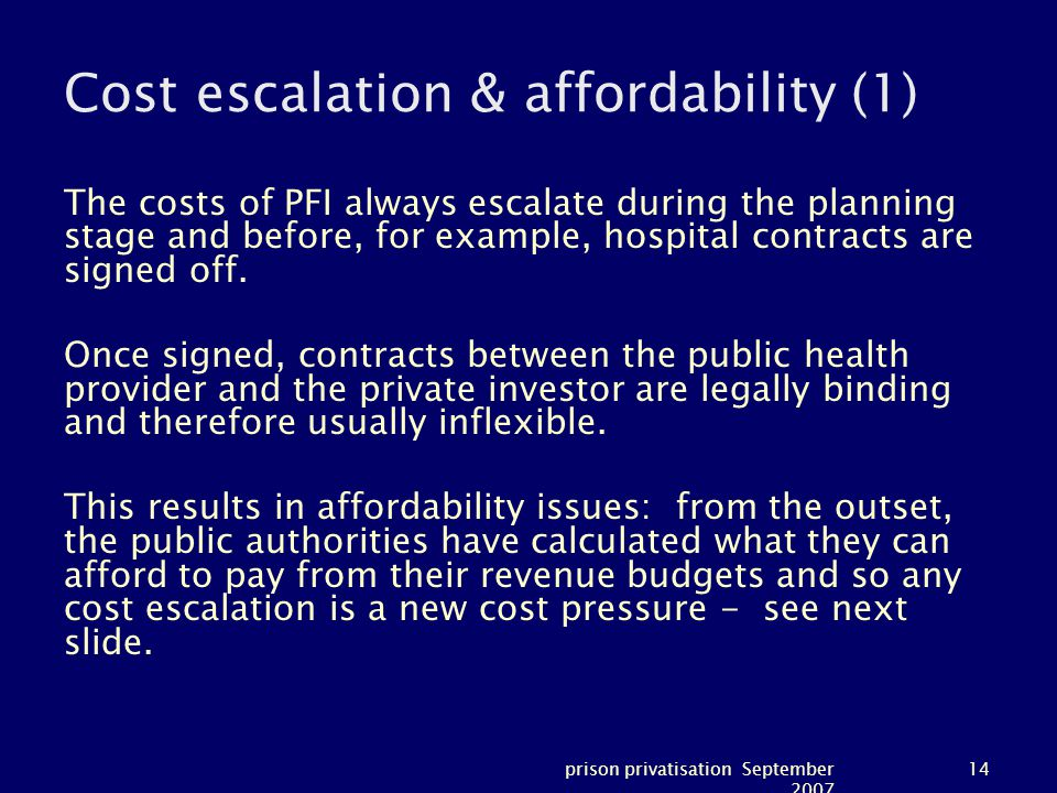 prison privatisation September 2007 14 Cost escalation & affordability (1) The costs of PFI always escalate during the planning stage and before, for example, hospital contracts are signed off.