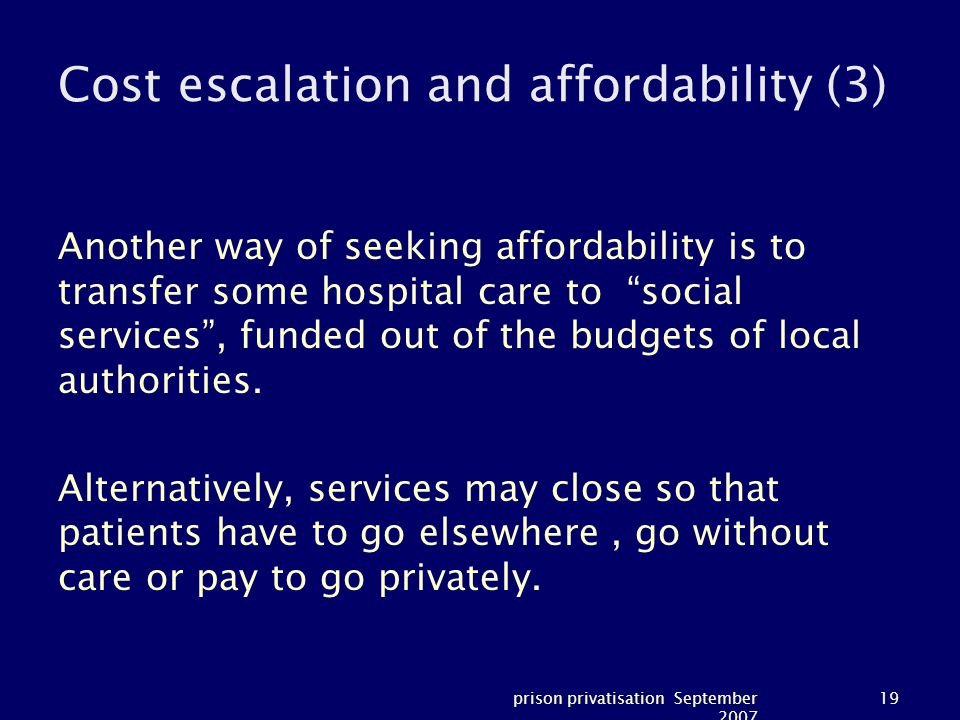 prison privatisation September 2007 19 Cost escalation and affordability (3) Another way of seeking affordability is to transfer some hospital care to social services , funded out of the budgets of local authorities.