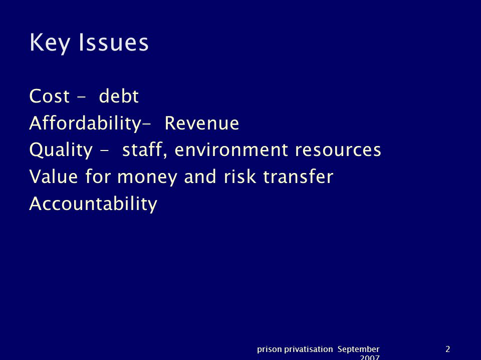 prison privatisation September 2007 2 Key Issues Cost - debt Affordability- Revenue Quality - staff, environment resources Value for money and risk transfer Accountability