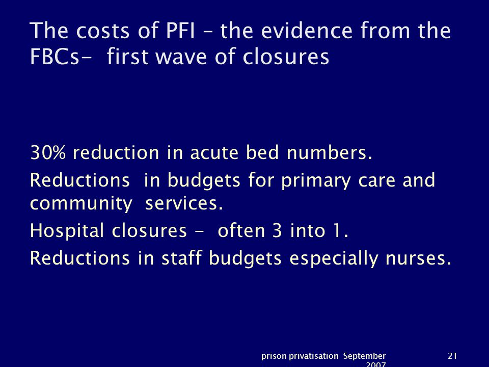 prison privatisation September 2007 21 The costs of PFI – the evidence from the FBCs- first wave of closures 30% reduction in acute bed numbers.