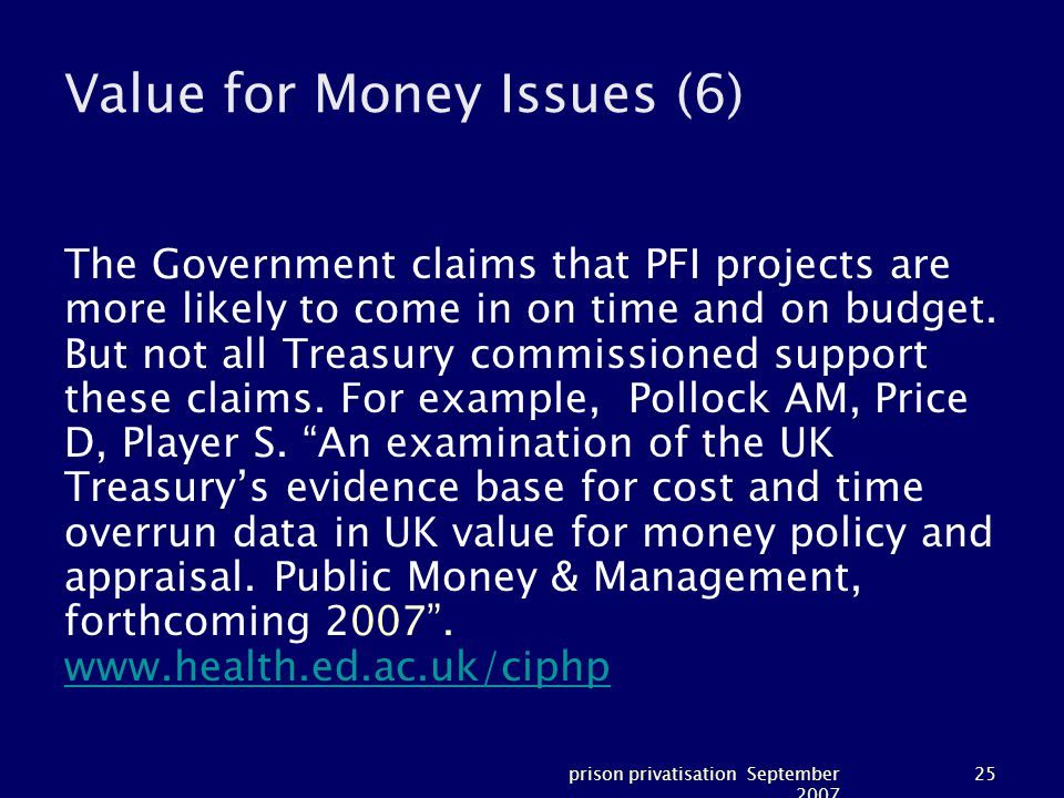 prison privatisation September 2007 25 Value for Money Issues (6) The Government claims that PFI projects are more likely to come in on time and on budget.